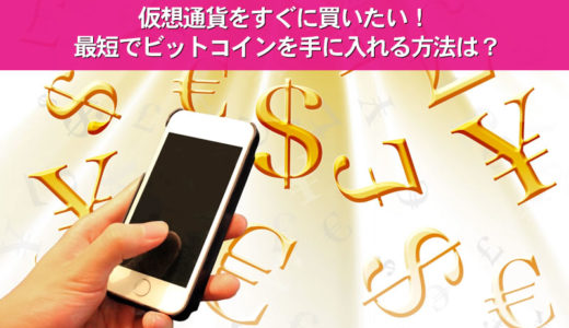 仮想通貨をすぐに買いたい!最短でビットコインを手に入れる方法は?